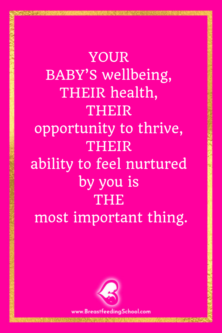 YOUR BABY'S wellbeing, THEIR health, THEIR opportunity to thrive, THEIR ability to feel nurtured by you is THE most important thing. Quote by Haydee Montemayor from Breastfeed School www.breastfeedingschool.com .