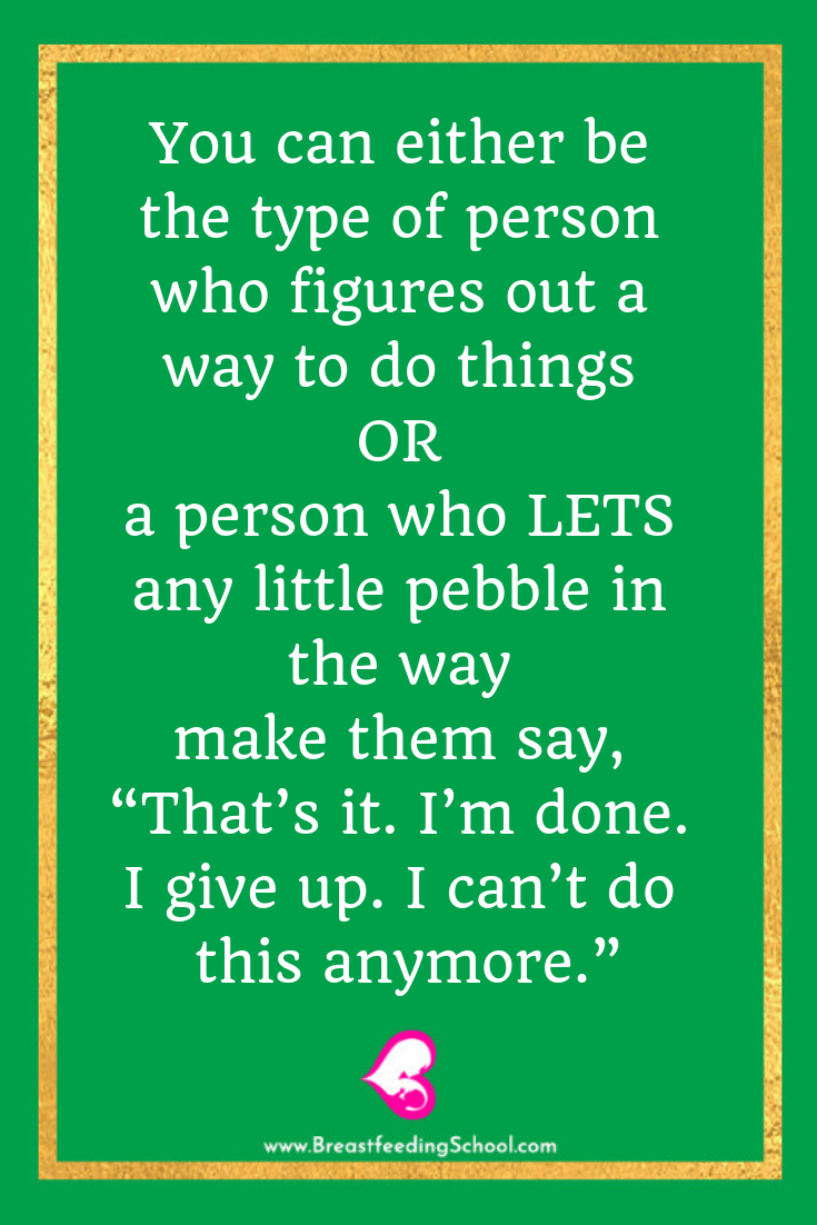 You can either be the type of person who figures out a way to do things OR a person who LETS any little pebble in the way quote by Haydee Montemayor from Breastfeeding School - www.breastfeedingschool.com